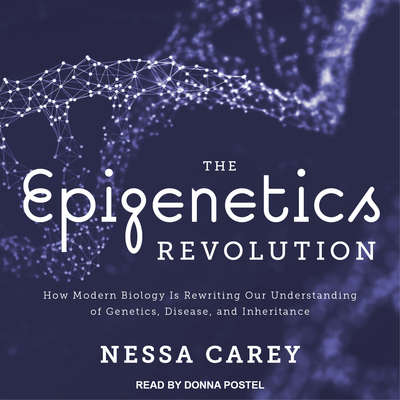 The Epigenetics Revolution: How Modern Biology Is Rewriting Our Understanding of Genetics, Disease, and Inheritance Audiobook, by Nessa Carey