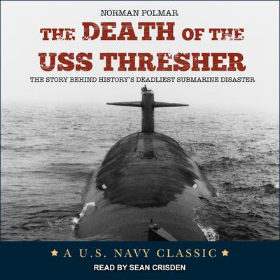 The Death of the USS Thresher: The Story Behind Historys Deadliest Submarine Disaster Audiobook, by Norman Polmar