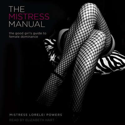 The Mistress Manual: The Good Girl's Guide to Female Dominance Audiobook, by Mistress Lorelei Powers