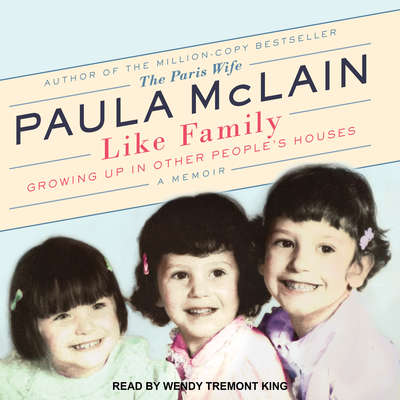 Like Family: Growing Up in Other Peoples Houses, a Memoir Audiobook, by Paula McLain