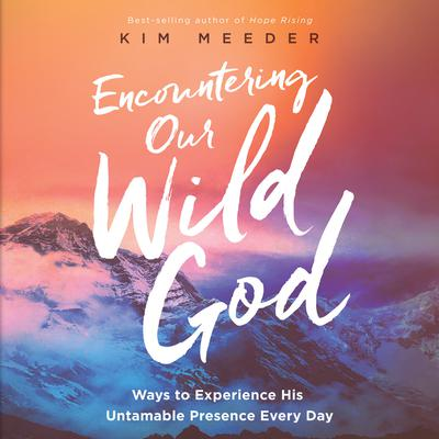 Encountering Our Wild God: Ways to Experience His Untamable Presence Every Day Audiobook, by Kim Meeder
