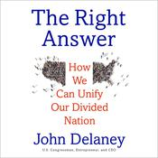 The Right Answer: How We Can Unify Our Divided Nation Audiobook, by John Delaney, John K. Delaney