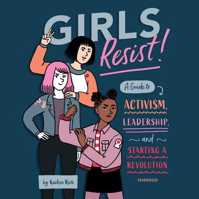 Girls Resist!: A Guide to Activism, Leadership, and Starting a Revolution Audiobook, by KaeLyn Rich