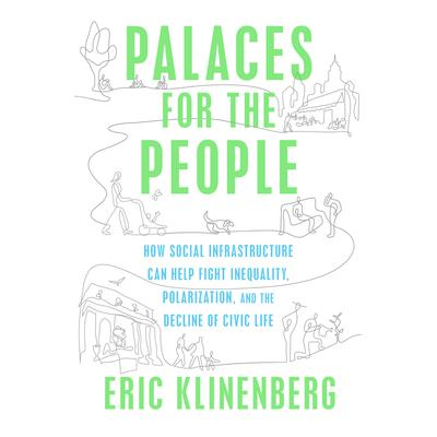Palaces for the People: How Social Infrastructure Can Help Fight Inequality, Polarization, and the  Decline of Civic Life Audiobook, by Eric Klinenberg
