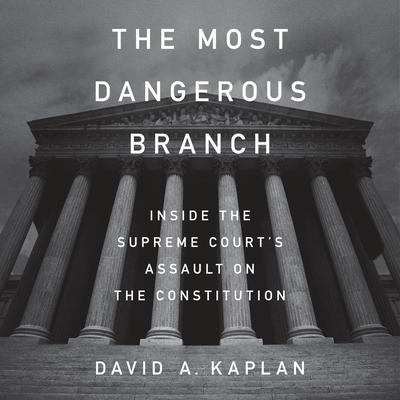 The Most Dangerous Branch: Inside the Supreme Courts Assault on the Constitution Audiobook, by David A. Kaplan