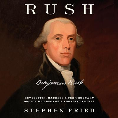 Rush: Revolution, Madness, and Benjamin Rush, the Visionary Doctor Who Became a Founding Father Audiobook, by Stephen Fried