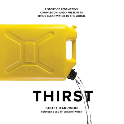 Thirst: A Story of Redemption, Compassion, and a Mission to Bring Clean Water to the  World Audiobook, by Scott Harrison