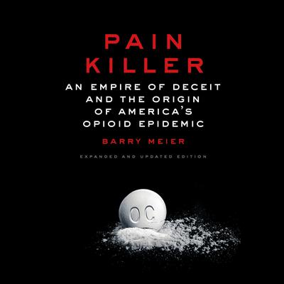 Pain Killer: An Empire of Deceit and the Origin of Americas Opioid Epidemic Audiobook, by Barry Meier