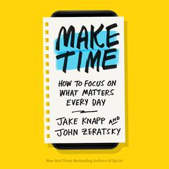Make Time: How to Focus on What Matters Every Day Audiobook, by Jake Knapp, John Zeratsky