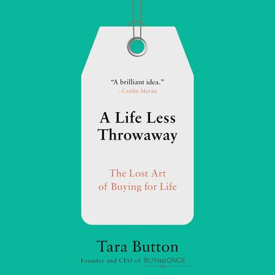 A Life Less Throwaway: The Lost Art of Buying for Life Audiobook, by Tara Button
