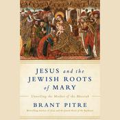 Jesus and the Jewish Roots of Mary: Unveiling the Mother of the Messiah Audiobook, by Brant James Pitre