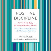 Positive Discipline for Todays Busy (and Overwhelmed) Parent: How to Balance Work, Parenting, and Self for Lasting Well-Being Audiobook, by Jane Nelsen, Ed.D.|Jane Nelsen|Jane Nelson|Joy Marchese|Kristina Bill|