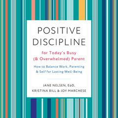 Positive Discipline for Todays Busy (and Overwhelmed) Parent: How to Balance Work, Parenting, and Self for Lasting Well-Being Audiobook, by Jane Nelsen, Ed.D., Jane Nelsen, Jane Nelson, Joy Marchese, Kristina Bill