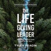 The Life-Giving Leader: Learning to Lead from Your Truest Self Audiobook, by Tyler Reagin|