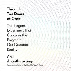 Through Two Doors at Once: The Elegant Experiment That Captures the Enigma of Our Quantum Reality Audiobook, by Anil Ananthaswamy