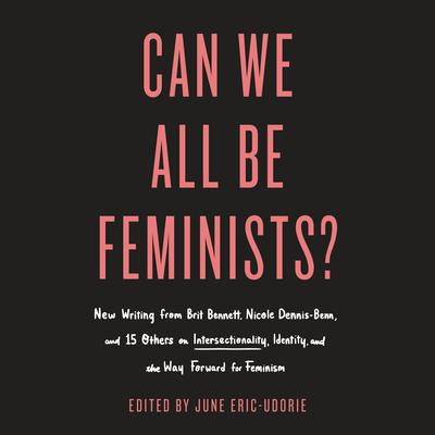 Can We All Be Feminists?: New Writing from Brit Bennett, Nicole Dennis-Benn, and 15 Others on Intersectionality, Identity, and the Way Forward for Feminism Audiobook, by Author Info Added Soon