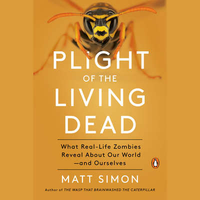 Plight of the Living Dead: What Real-Life Zombies Reveal About Our World--and Ourselves Audiobook, by Matt Simon