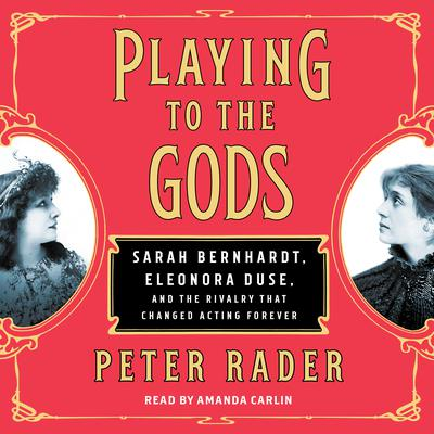Playing to the Gods: Sarah Bernhardt, Eleonora Duse, and the Rivalry that Changed Acting Forever Audiobook, by Peter Rader