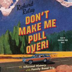 Don't Make Me Pull Over!: An Informal History of the Family Road Trip Audiobook, by Richard Ratay