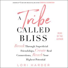 A Tribe Called Bliss: Break Through Superficial Friendships, Create Real Connections, Reach Your Highest Potential Audiobook, by Lori Harder