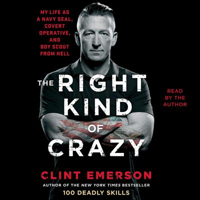 The Right Kind of Crazy: Navy SEAL, Covert Operative, and Boy Scout from Hell Audiobook, by Clint Emerson