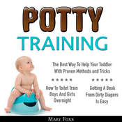 Potty Training: How To Toilet Train Boys And Girls Overnight; The Best Way To Help Your Toddler With Proven Methods and Tricks; Getting A Beak From Dirty Diapers Is Easy Audiobook, by Mary Foxx|