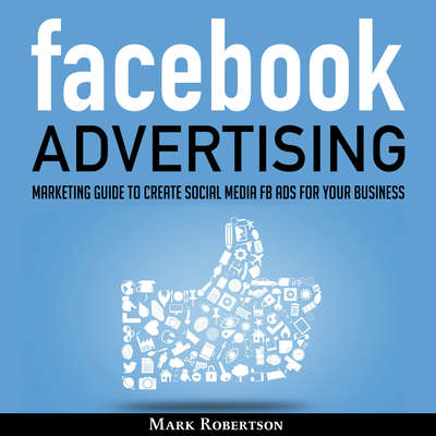 Facebook Advertising: Marketing Guide To Create Social Media Fb Ads For Your Business; How To Build Your Ppc Strategy And Optimize Your Sponsored Advertisement Campaign Selling Cost Audiobook, by Mark Robertson