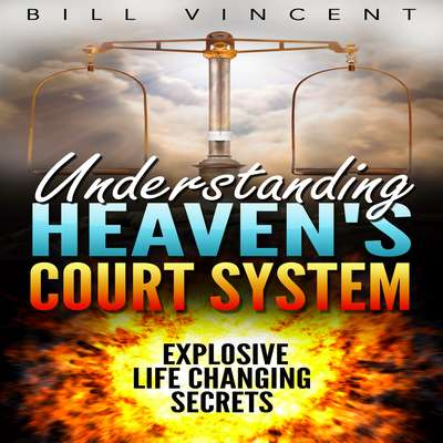 Understanding Heavens Court System: Explosive Life Changing Secrets Audiobook, by Bill Vincent