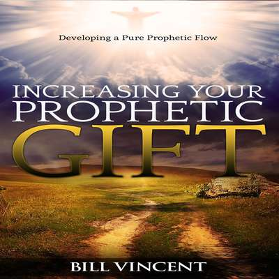 Increasing Your Prophetic Gift: Developing a Pure Prophetic Flow Audiobook, by Bill Vincent