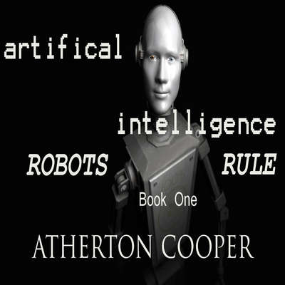 Artifical Intelligence - Robots Rule Book One Audiobook, by Atherton Cooper