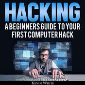 Hacking: A Beginners Guide to Your First Computer Hack Audiobook, by Kevin White