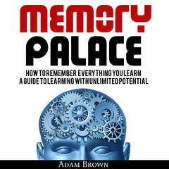 Memory Palace: How To Remember Everything You Learn; A Guide To Learning With Unlimited Potential Audiobook, by Adam Brown