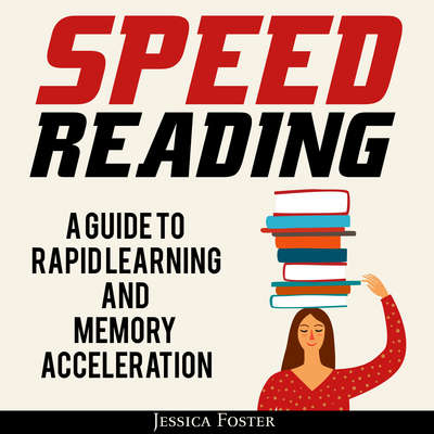 Speed Reading: A Guide To Rapid Learning And Memory Acceleration; How To Read Triple Faster And Remember Everything In Less Hours Audiobook, by Jessica Foster