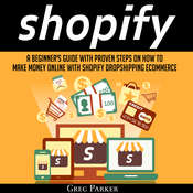 Shopify: A Beginner's Guide with Proven Steps on How to Make Money Online with Shopify Dropshipping Ecommerce Audiobook, by Greg Parker