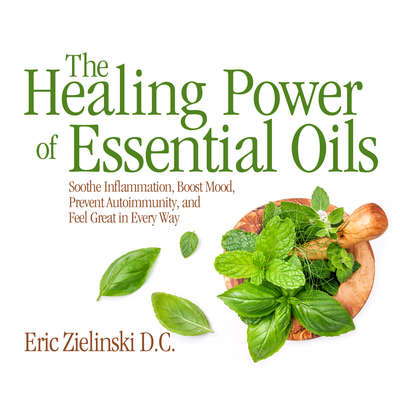 The Healing Power Of Essential Oils: Soothe Inflammation, Boost Mood, Prevent Autoimmunity, and Feel Great in Every Way Audiobook, by D.C. Eric Zielinski