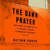 The Dawn Prayer (or How to Survive in a Secret Syrian Terrorist Prison) Audiobook, by Matthew Schrier
