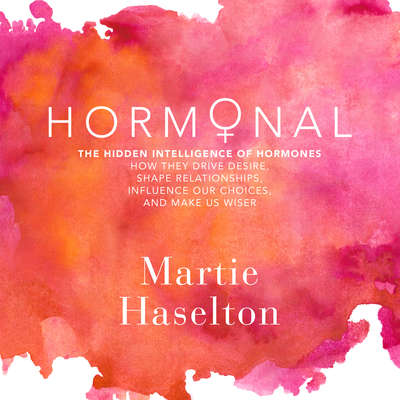 Hormonal: The Hidden Intelligence of Hormones - How They Drive Desire, Shape Relationships, Influence Our Choices, and Make Us Wiser Audiobook, by Martie Haselton