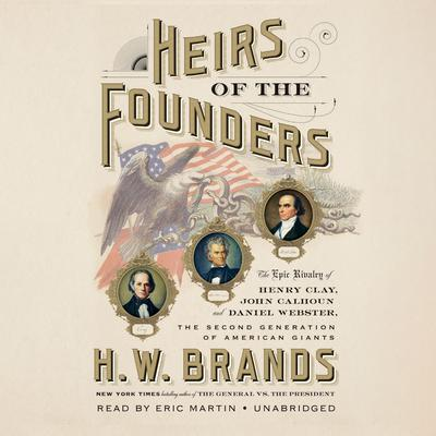 Heirs of the Founders: The Epic Rivalry of Henry Clay, John Calhoun and Daniel Webster, the Second Generation of American Giants Audiobook, by H. W. Brands