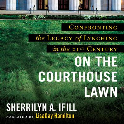 On the Courthouse Lawn, Revised Edition: Confronting the Legacy of Lynching in the Twenty-First Century Audiobook, by Sherrilyn Ifill