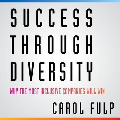 Success Through Diversity: Why Inclusive Companies Will Win Audiobook, by Carol Fulp