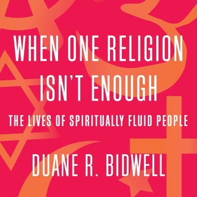 When One Religion Isnt Enough: The Lives of Spiritually Fluid People Audiobook, by Duane R. Bidwell