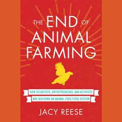 The End of Animal Farming: How Scientists, Entrepreneurs, and Activists Are Building an Animal-Free Food System Audiobook, by Jacy Reese