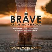 The Brave Art of Motherhood: Fight Fear, Gain Confidence, and Find Yourself Again Audiobook, by Rachel Marie Martin