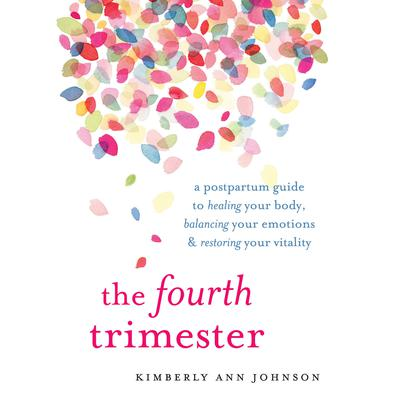 The Fourth Trimester: A Postpartum Guide to Healing Your Body, Balancing Your Emotions, and Restoring Your Vitality Audiobook, by Kimberly Ann Johnson