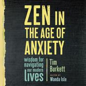 Zen in the Age of Anxiety: Wisdom for Navigating Our Modern Lives Audiobook, by Tim Burkett