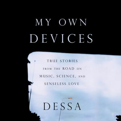 My Own Devices: True Stories from the Road on Music, Science, and Senseless Love Audiobook, by Dessa