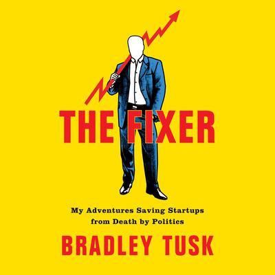 The Fixer: My Adventures Saving Startups from Death by Politics Audiobook, by Bradley Tusk
