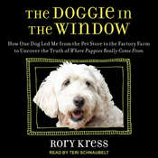 Doggie in the Window: How One Dog Led Me from the Pet Store to the Factory Farm to Uncover the Truth of Where Puppies Really Come From Audiobook, by Rory Kress