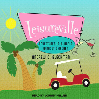 Leisureville: Adventures in a World Without Children Audiobook, by Andrew D. Blechman