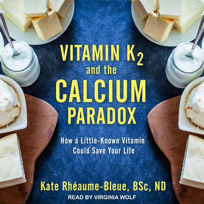 Vitamin K2 and the Calcium Paradox: How a Little-Known Vitamin Could Save Your Life Audiobook, by Kate Rhéaume-Bleue